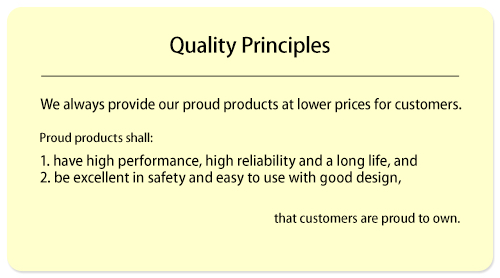 We always provide proud products with lower prices for customers. Proud products shall: 1) have high performance, high reliability, and a long life, 2) be excellent in safety and easy to use with good design, and be the products that customers are proud to own. (ISO13485)
