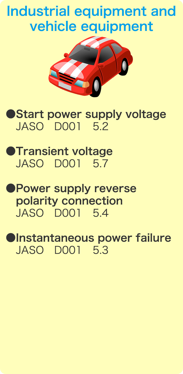 Industrial equipment and vehicle equipment  ●Start power supply voltage JASO D001 5.2 ●Transient voltage JASO D001 5.7 ●Power supply reverse polarity connection JASO D001 5.4 ●Instantaneous power failure JASO D001 5.3